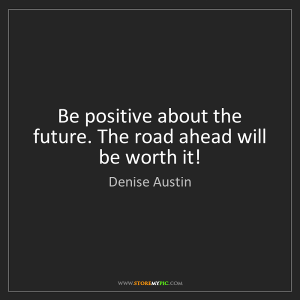 Denise Austin: Be positive about the future. The road ahead will be...