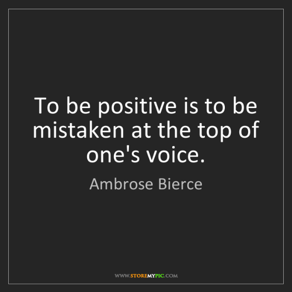 Ambrose Bierce: To be positive is to be mistaken at the top of one's...