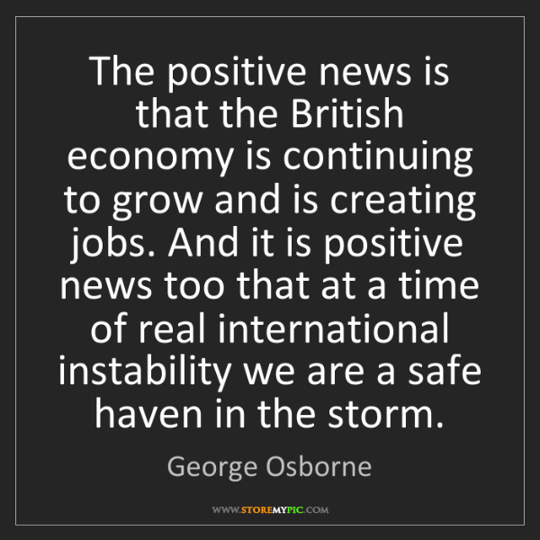 George Osborne: The positive news is that the British economy is continuing...