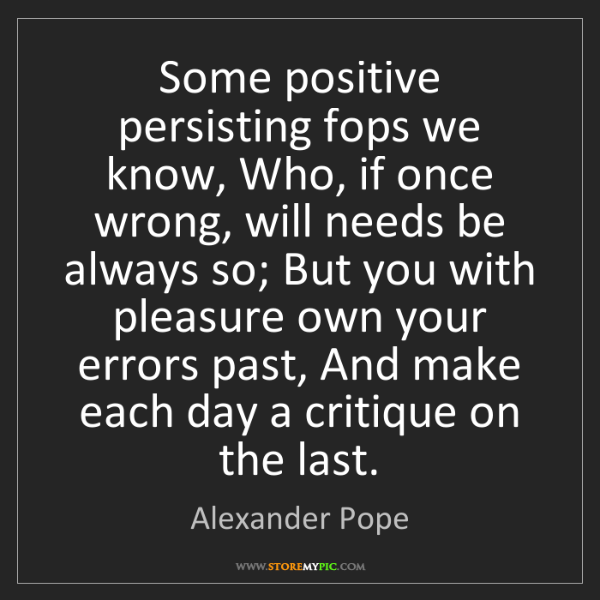 Alexander Pope: Some positive persisting fops we know, Who, if once wrong,...