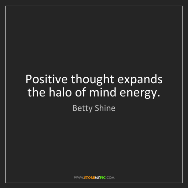 Betty Shine: Positive thought expands the halo of mind energy.