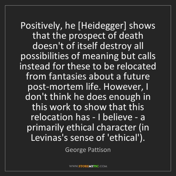 George Pattison: Positively, he [Heidegger] shows that the prospect of...