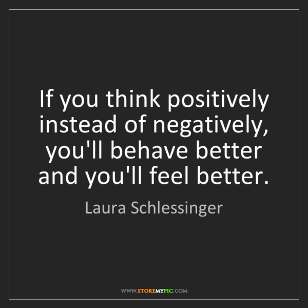 Laura Schlessinger: If you think positively instead of negatively, you'll...