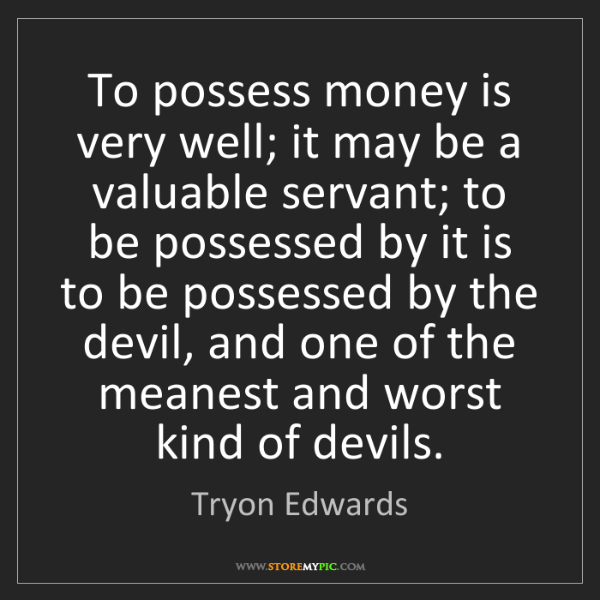 Tryon Edwards: To possess money is very well; it may be a valuable servant;...