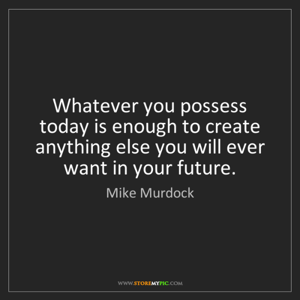 Mike Murdock: Whatever you possess today is enough to create anything...