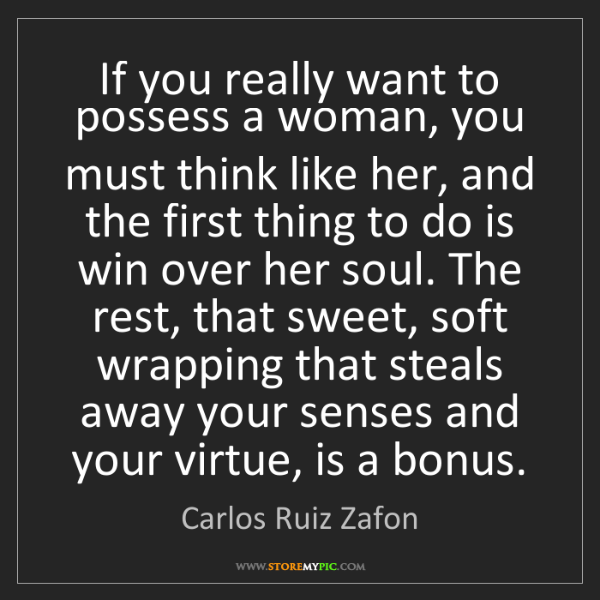 Carlos Ruiz Zafon: If you really want to possess a woman, you must think...