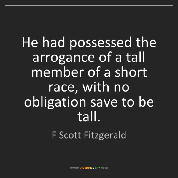 F Scott Fitzgerald: He had possessed the arrogance of a tall member of a...