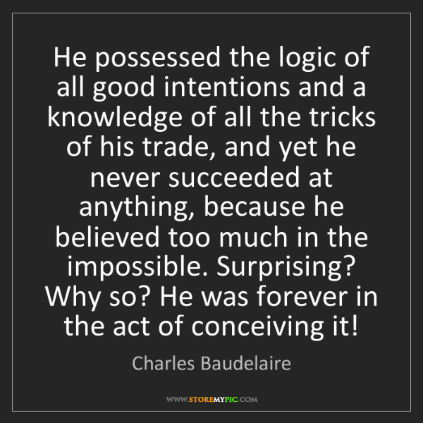 Charles Baudelaire: He possessed the logic of all good intentions and a knowledge...