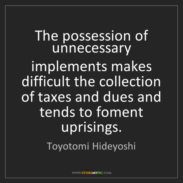 Toyotomi Hideyoshi: The possession of unnecessary implements makes difficult...