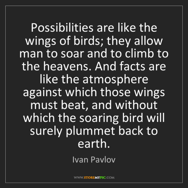 Ivan Pavlov: Possibilities are like the wings of birds; they allow...