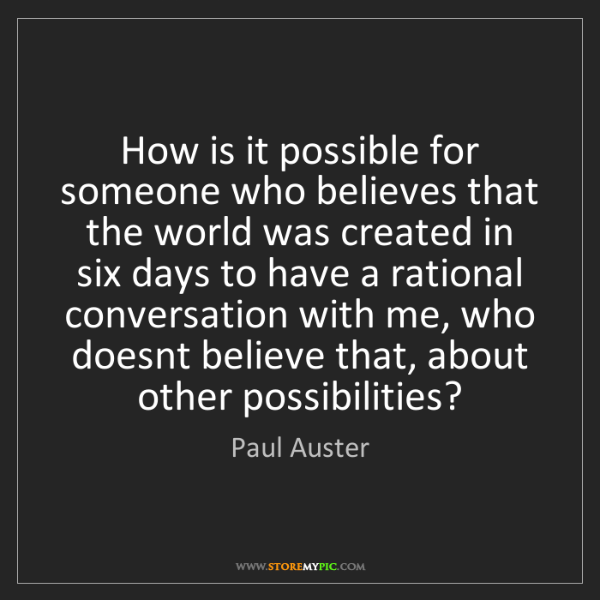 Paul Auster: How is it possible for someone who believes that the...