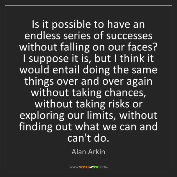 Alan Arkin: Is it possible to have an endless series of successes...