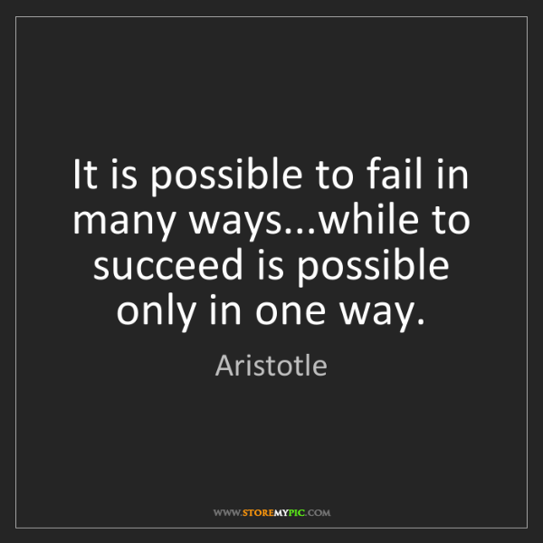 Aristotle: It is possible to fail in many ways...while to succeed...