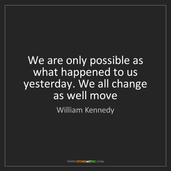 William Kennedy: We are only possible as what happened to us yesterday....