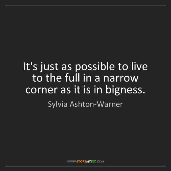 Sylvia Ashton-Warner: It's just as possible to live to the full in a narrow...