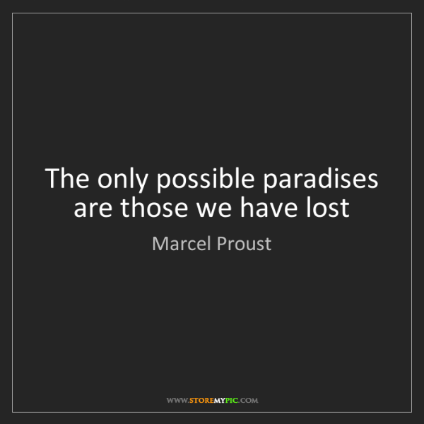 Marcel Proust: The only possible paradises are those we have lost