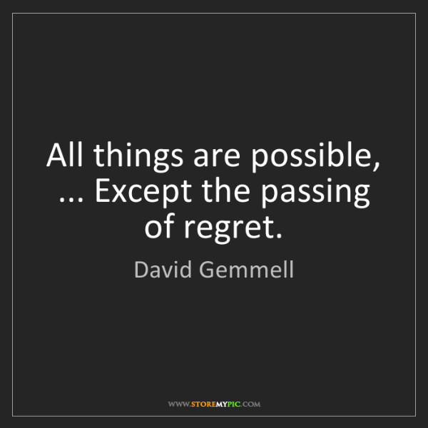 David Gemmell: All things are possible, ... Except the passing of regret.