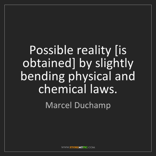 Marcel Duchamp: Possible reality [is obtained] by slightly bending physical...