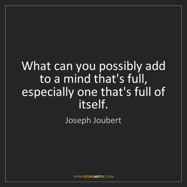 Joseph Joubert: What can you possibly add to a mind that's full, especially...