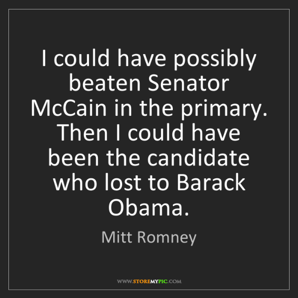 Mitt Romney: I could have possibly beaten Senator McCain in the primary....