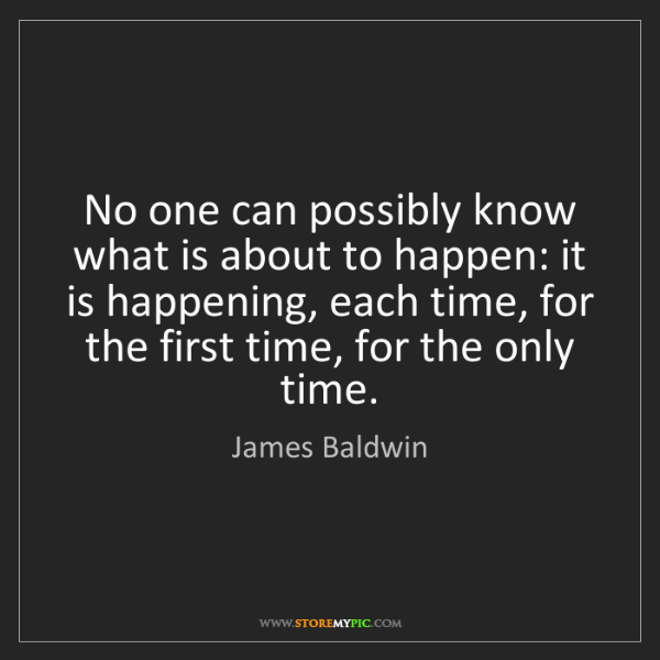 James Baldwin: No one can possibly know what is about to happen: it...