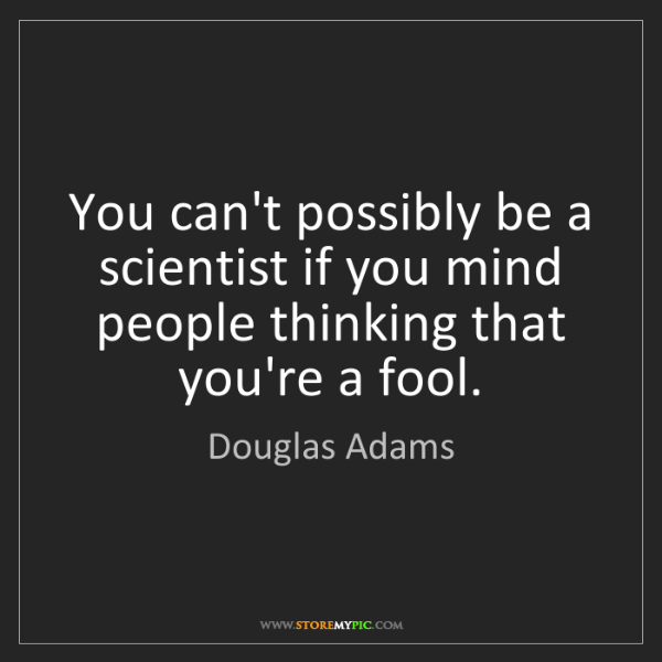 Douglas Adams: You can't possibly be a scientist if you mind people...