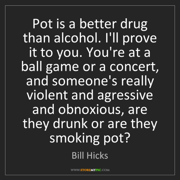 Bill Hicks: Pot is a better drug than alcohol. I'll prove it to you....