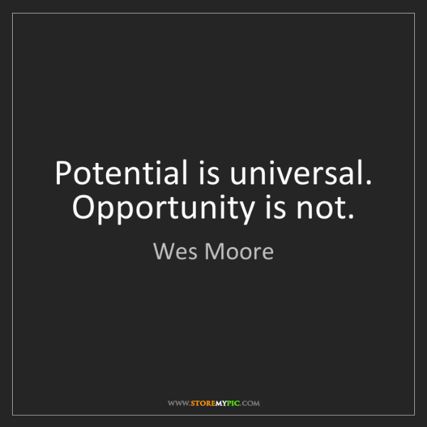 Wes  Moore: Potential is universal. Opportunity is not.