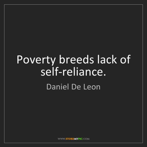 Daniel De Leon: Poverty breeds lack of self-reliance.