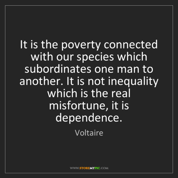 Voltaire: It is the poverty connected with our species which subordinates...