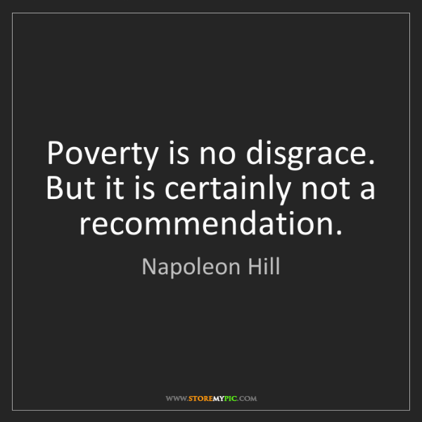 Napoleon Hill: Poverty is no disgrace. But it is certainly not a recommendation.