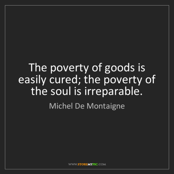 Michel De Montaigne: The poverty of goods is easily cured; the poverty of...
