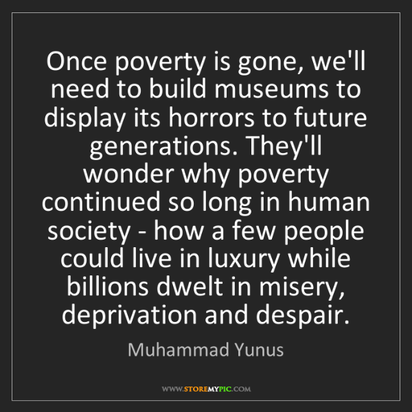 Muhammad Yunus: Once poverty is gone, we'll need to build museums to...