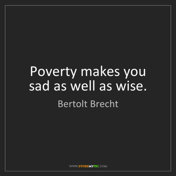 Bertolt Brecht: Poverty makes you sad as well as wise.