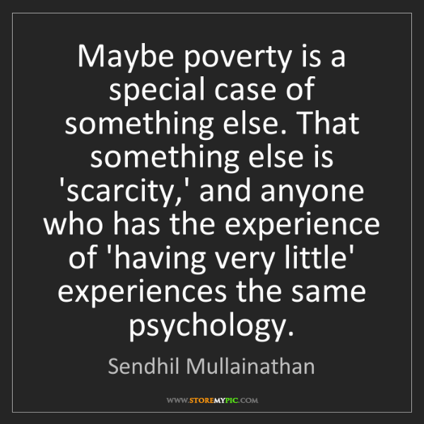 Sendhil Mullainathan: Maybe poverty is a special case of something else. That...