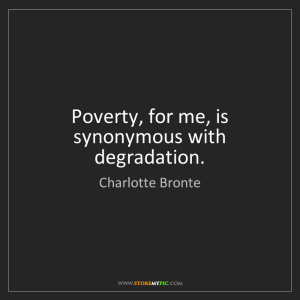 Charlotte Bronte: Poverty, for me, is synonymous with degradation.