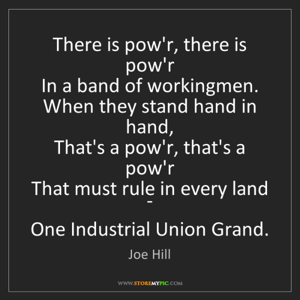 Joe Hill: There is pow'r, there is pow'r   In a band of workingmen....