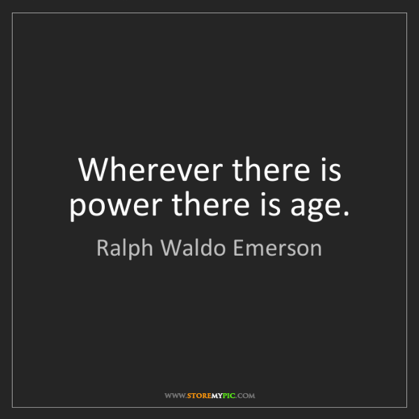 Ralph Waldo Emerson: Wherever there is power there is age.