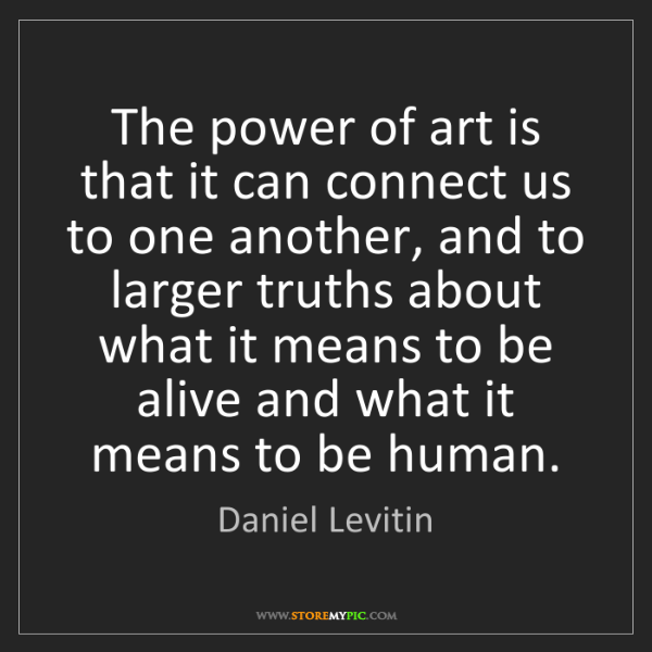 Daniel Levitin: The power of art is that it can connect us to one another,...