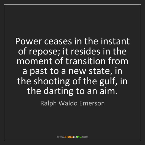 Ralph Waldo Emerson: Power ceases in the instant of repose; it resides in...