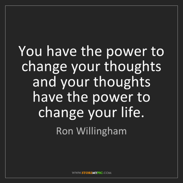 Ron Willingham: You have the power to change your thoughts and your thoughts...