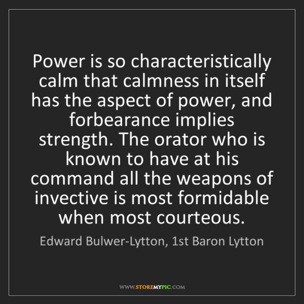 Edward Bulwer-Lytton, 1st Baron Lytton: Power is so characteristically calm that calmness in...