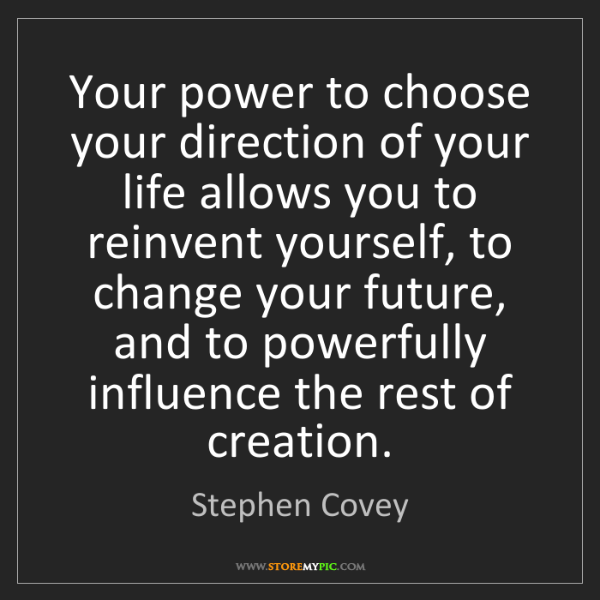 Stephen Covey: Your power to choose your direction of your life allows...