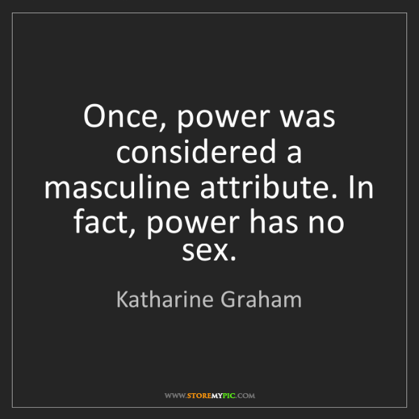 Katharine Graham: Once, power was considered a masculine attribute. In...