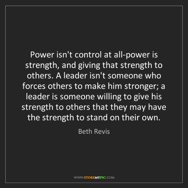 Beth Revis: Power isn't control at all-power is strength, and giving...
