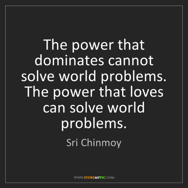 Sri Chinmoy: The power that dominates cannot solve world problems....