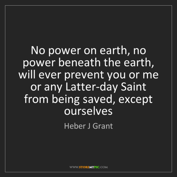 Heber J Grant: No power on earth, no power beneath the earth, will ever...
