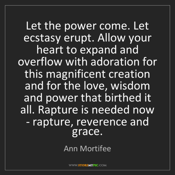 Ann Mortifee: Let the power come. Let ecstasy erupt. Allow your heart...