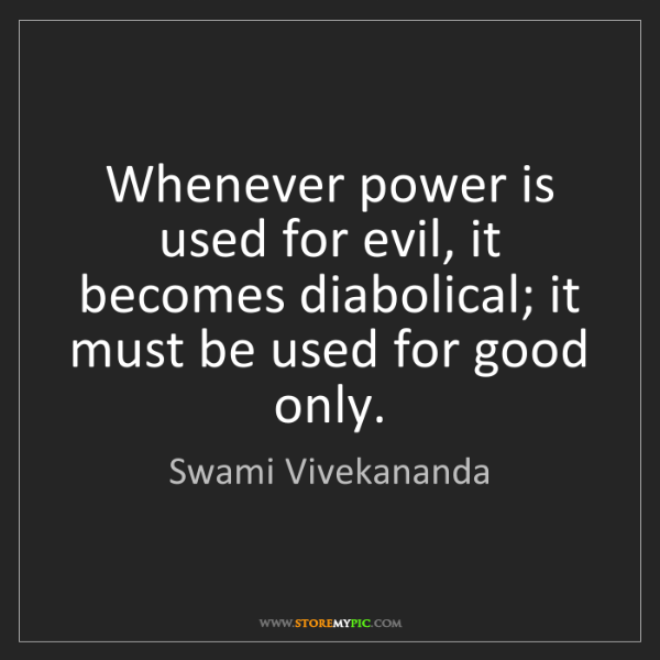 Swami Vivekananda: Whenever power is used for evil, it becomes diabolical;...