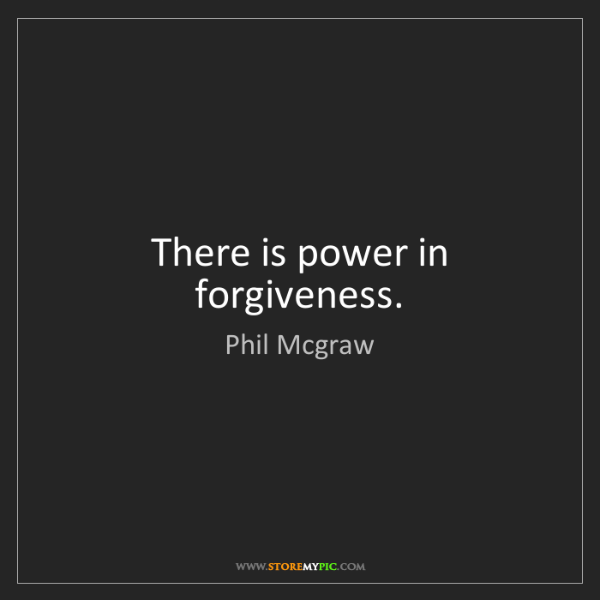 Phil Mcgraw: There is power in forgiveness.